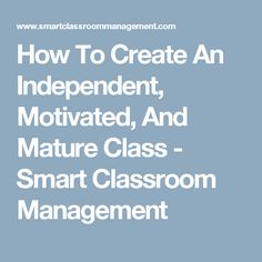 How To Create An Independent, Motivated, And Mature Class - Smart Classroom Management