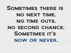 ... sometimes it's now or never