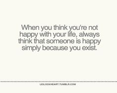 Quote with picture about Always think that someone is happy simply because you exist