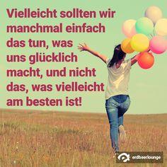 Vielleicht sollten wir manchmal einfach das tun, was uns glücklich macht und nicht das, was vielleicht am besten ist!