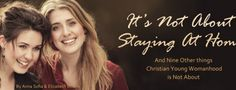 It's NOT About Staying at Home – FREE MP3 download, And Nine Other things Christian Young Womanhood is Not About: If you think God's plan for young women is all about being modest, keeping pure, staying home, preparing for marriage, and waiting for Prince Charming… you will not like this message.  Take a step back with Anna Sofia and Elizabeth, away from the narrow applications and movement trends, and reexamine the baseline biblical principles that should form the foundation. . .