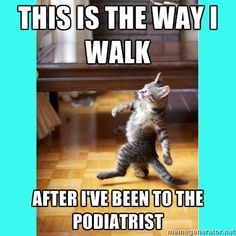 This is the way I walk after I've been to the podiatrist.