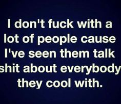 I don't fuck with a lot of people cause I've seen them talk shit about everybody they cool with. ~ C