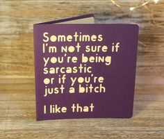 Sometimes I'm not sure if you're being sarcastic or if you're just a bitch - I like that