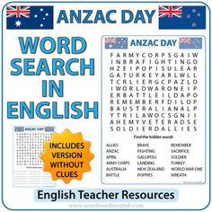 A Word Search containing English vocabulary associated with ANZAC Day(25th of April).The words that are included are: Allies, ANZAC, April, Army Corps, Australia, Battle, Brave, Fighting, Gallipoli, Landing, New Zealand, Poppies, Remember, Sacrifice, Soldier, Turkey, World War One, Wreath(Note: all words appear in capital letters)There are two versions of this word search:- One worksheet is with clues at the bottom of the sheet. - One worksheet is without clues.