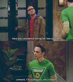 """Leonard: """" have you considered telling her how you feel ?""""     Sheldon: """" Leonard, I am a physicist, not a hippie"""""""