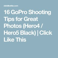 16 GoPro Shooting Tips for Great Photos (Hero4 / Hero5 Black) | Click Like This
