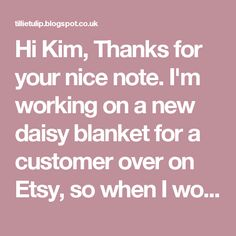 Hi Kim, Thanks for your nice note. I'm working on a new daisy blanket for a customer over on Etsy, so when I work one up next time, I'll try to take some photos as I go. In the meantime: all that I'm doing is joining a new color in any of the ch spaces and working a simple granny square pattern:  ch2 (or ch3 for some - I just like to do 2) - this counts as the first dc; then 2dc, ch1, 3dc - this is your first corner, * 3dc in the next two spaces, 3dc, ch1, 3dc* repeat from * two more times…