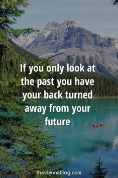 If you only look at the past, you have your back turned away from your future.