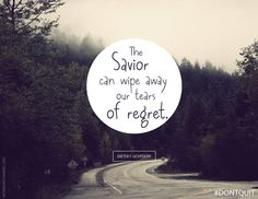 """The Savior can wipe away our tears of regret."" -Dieter F. Uchtdorf"