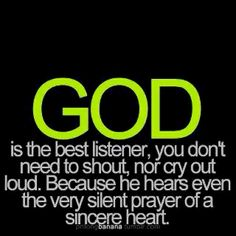 """""""GOD is the best listener, you don't need to shout, nor cry out loud. Because he hears even the very silent prayer of a sincere heart."""""""