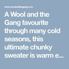 A Wool and the Gang favourite through many cold seasons, this ultimate chunky sweater is warm enough to wear through the winter months, but light enough not. Winter Months, Free Pattern, Cold, Seasons, Warm, Knitting, Sweaters, Tricot, Seasons Of The Year