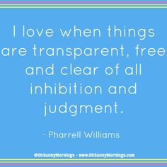 """""""I love when things are transparent, free and clear of all inhibition and judgment."""" - Pharrell Williams"""