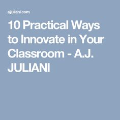 10 Practical Ways to Innovate in Your Classroom - A.J. JULIANI