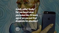 A daily selfie? Really? Did you forgot what you looked like 24 hours ago or are you just that desperate for attention? Sarcastic Anti-Selfie Quotes For Facebook And Instagram Friends