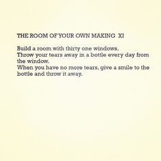 THE ROOM OF YOUR OWN MAKING XI: Build a room with thirty one windows. Throw your tears away in a bottle every day from the window. When you have no more tears, give a smile to the bottle and throw it away.