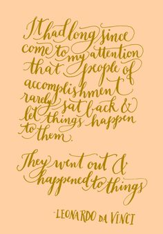 Day 171: It had long since come to my attention that people of accomplishment rarely sat back and let things happen to them. They went out and happened to things. -Leonardo da Vinci