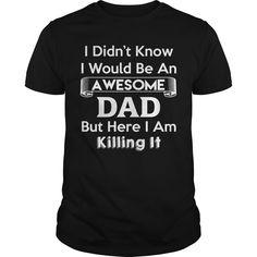 I Didn't Know I'd Be An Awesome Dad But Here I Am Killing It Funny Best Gift : shirt quotesd, shirts with sayings, shirt diy, gift shirt ideas  #hoodie #ideas #image #photo #shirt #tshirt #sweatshirt #tee #gift #perfectgift #birthday #Christmas