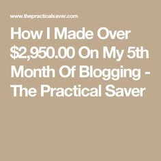 How I Made Over $2,950.00 On My 5th Month Of Blogging - The Practical Saver