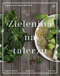 Zielenina na talerzu Wegetariańsko, sezonowo, lokalnie - Magdalena Cielenga-Wiaterek