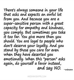 There's always someone in your life that asks and expects an awful lot from you. And because you a super-sensitive person with a great capacity for empathy and kindness, you comply. Great Quotes, Quotes To Live By, Me Quotes, Inspirational Quotes, Qoutes, Motivational, Give And Take Quotes, Truth Quotes, The Words