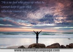 """""""He is no fool who gives up what he cannot keep to gain that which he cannot lose"""" — Jim Elliot, missionary martyr who lost his life in the late 1950's trying to reach the Auca Indians of Ecuador / www.bibleinmylanguage.com"""