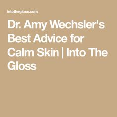 Dr. Amy Wechsler's Best Advice for Calm Skin | Into The Gloss