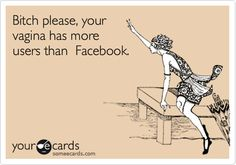 Bitch please, your vagina has more users than Facebook.