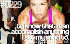 Reasons To Be Fit | To know that I can accomplish anything I set my mind to.