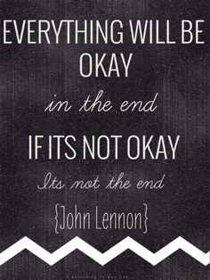 Everything will be okay in the end. If its not okay, its not the end.