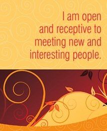 I am open and receptive to meeting new and interesting people.  ~ Louise L. Hay
