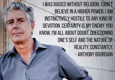 Check out the best 25 Anthony Bourdain quotes. Anthony Bourdain was a popular TV personality who infected the nation with his passion and his words are a reminder of his legacy. Read the best Anthony Bourdain quotes below. Anthony Bourdain Quotes, Atheist Quotes, Atheist Humor, Secular Humanism, Athiest, Anti Religion, Question Everything, Thought Provoking, In This World