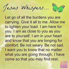 Jesus Whispers....... I find myself reminding myself a lot that God can manage all of my worries and burdens so that I don't have to! What a blessing and such a relief!!!!!!