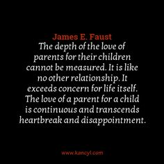 """""""The depth of the love of parents for their children cannot be measured. It is like no other relationship. It exceeds concern for life itself. The love of a parent for a child is continuous and transcends heartbreak and disappointment."""", James E. Faust"""