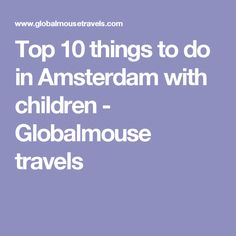 Top 10 things to do in Amsterdam with children - Globalmouse travels