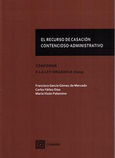 El recurso de casación contencioso-administrativo : conforme a la Ley Orgánica 7/2015 / Francisco García Gómez de Mercado, Carlos Yáñez Díaz, María Vizán Palomino.    Comares, 2016