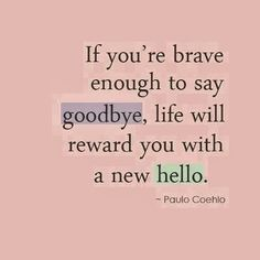 If you're brave enough to say goodbye life will reward you with a new hello | Inspirational Quotes