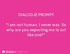 """Prompt -- """"I am not human. I never was. so why are you expecting me to act like one?"""""""