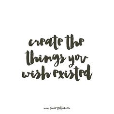 // FOOD FOR THOUGHT Create the things you wish existed // inspirational quote for the creatives