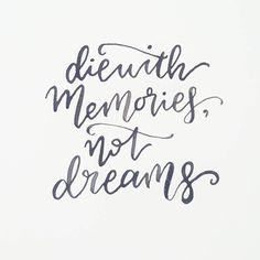 I'll die with great memories, not unfulfilled dreams