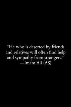 He who is deserted by friends and relatives will often find help and sympathy from strangers. - Hazrat Ali (a.s)