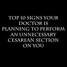 Straight from an OB/GYN: Top 10 Signs your Doctor is planning an Unnecessary C-section on you. This is very true.