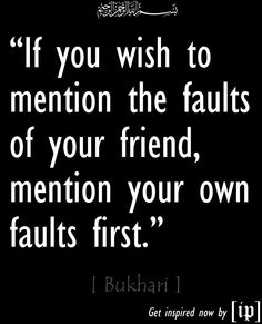 """""""If you wish to mention the faults of your friend, mention your own faults first."""" - Bukhari"""