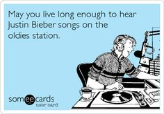 May you live long enough to hear Justin Bieber songs on the oldies station.