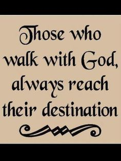 Those who walk with God always reach their destination.