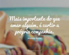 Mais importante do que amar alguém, é curtir a própria companhia.