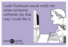 Funny Friendship Ecard: I wish Facebook would notify me when someone unfriends me, that way I could like it.