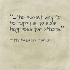 "Favorite MLKjr quote, ""...the surest way to be happy is to seek happiness for others."" ― Martin Luther King Jr."