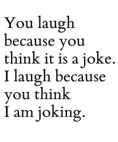 You laugh because you think
