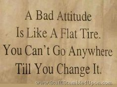 """""""A bad attitude is like a flat tire. You can't go anywhere till you change it."""""""